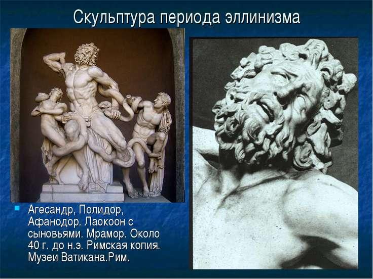 Скульптура периода эллинизма Агесандр, Полидор, Афанодор. Лаокоон с сыновьями...