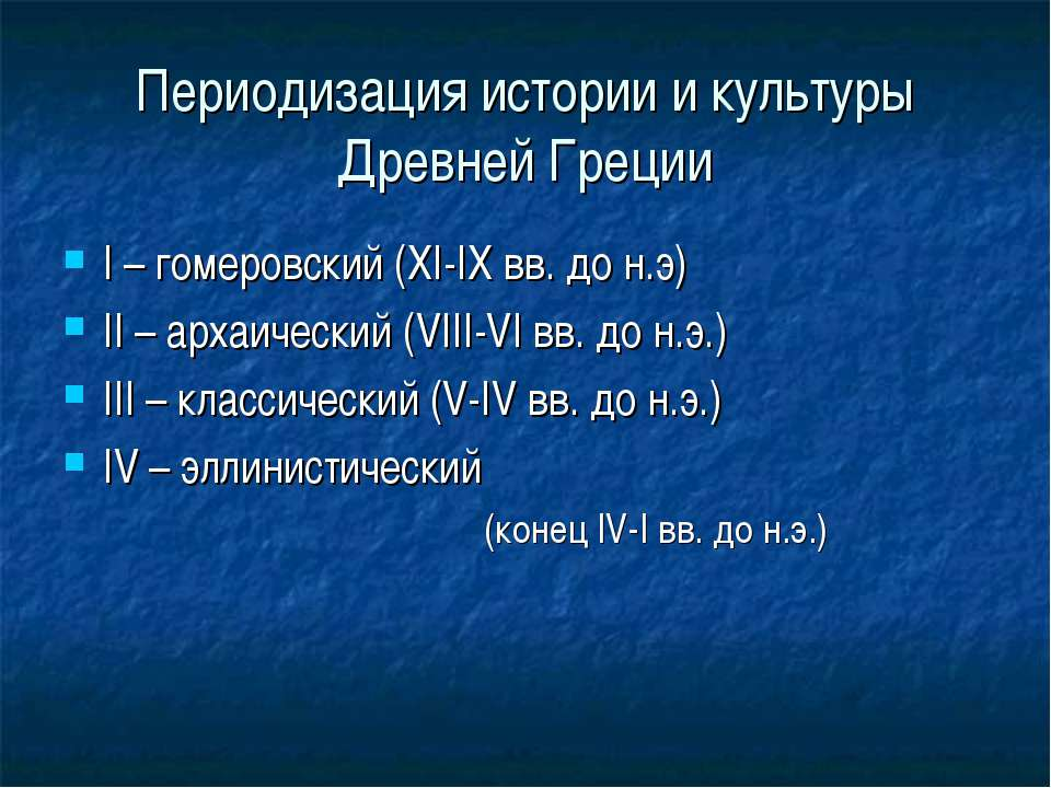 Периодизация истории и культуры Древней Греции I – гомеровский (XI-IX вв. до ...