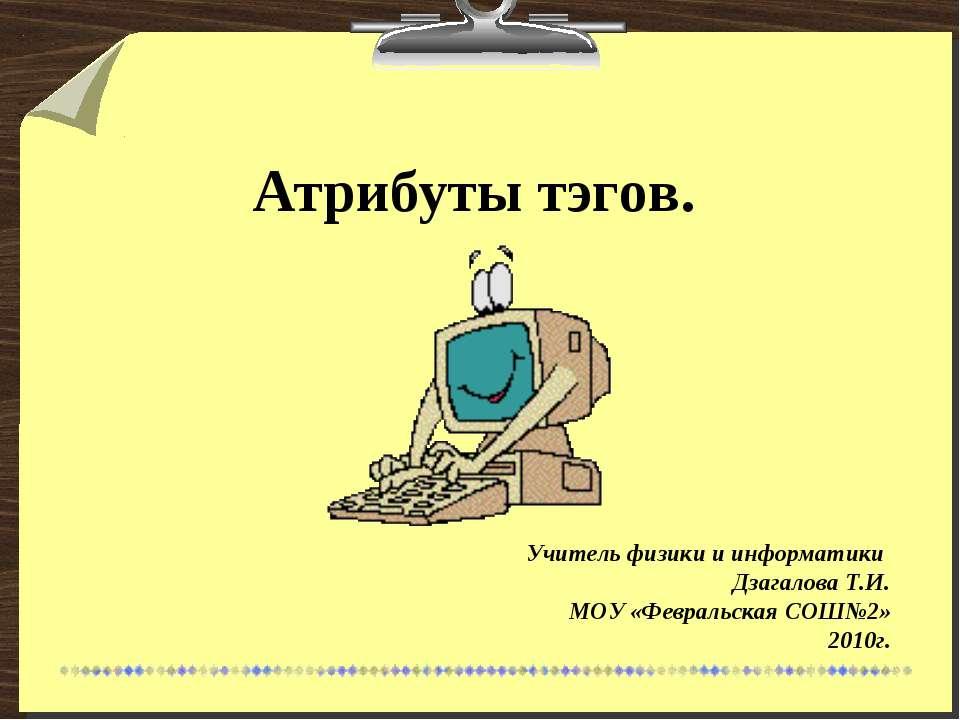 Атрибуты тэгов. Учитель физики и информатики Дзагалова Т.И. МОУ «Февральская ...