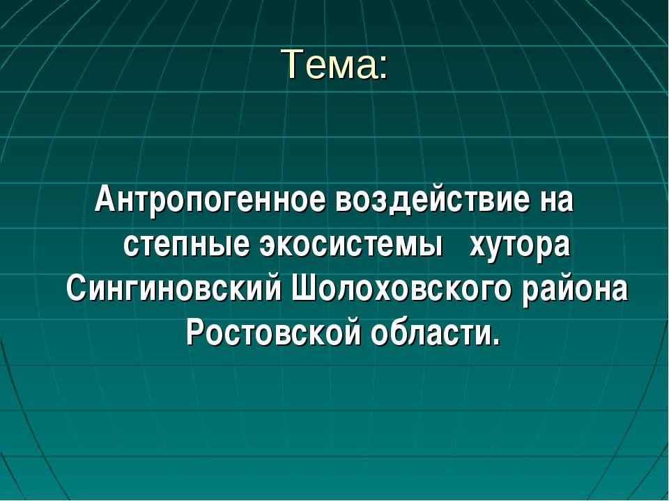 Тема: Антропогенное воздействие на степные экосистемы хутора Сингиновский Шол...
