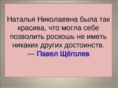 Наталья Николаевна была так красива, что могла себе позволить роскошь не имет...