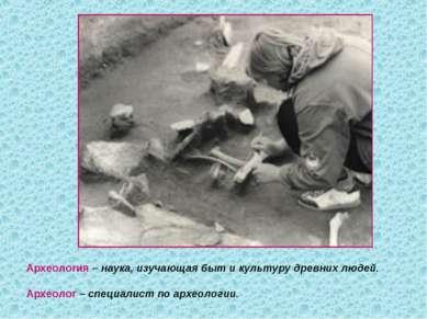 Археология – наука, изучающая быт и культуру древних людей. Археолог – специа...
