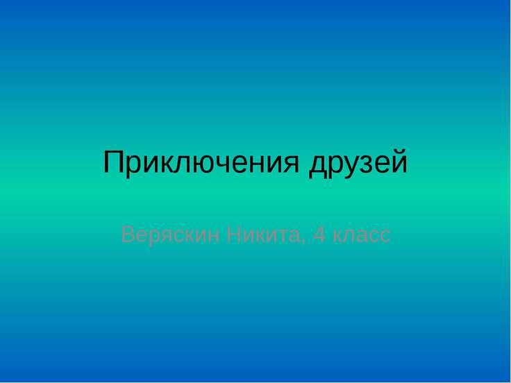 Приключения друзей Веряскин Никита, 4 класс