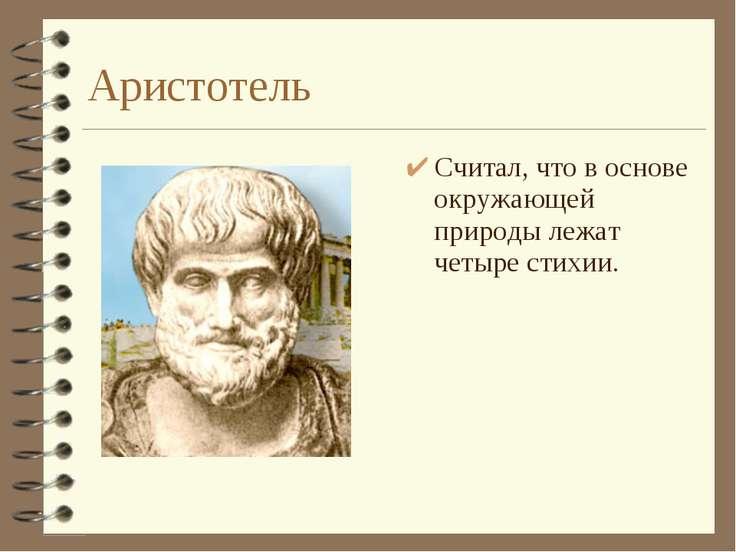 Аристотель Считал, что в основе окружающей природы лежат четыре стихии.