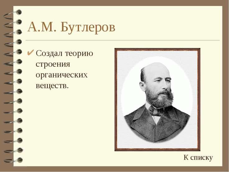 А.М. Бутлеров Создал теорию строения органических веществ. К списку