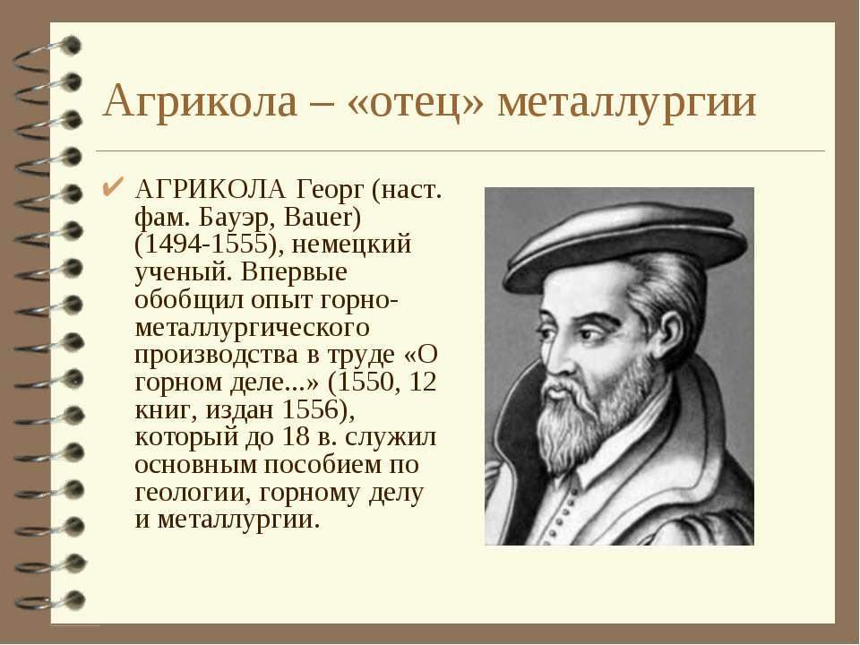 Агрикола – «отец» металлургии АГРИКОЛА Георг (наст. фам. Бауэр, Bauer) (1494-...