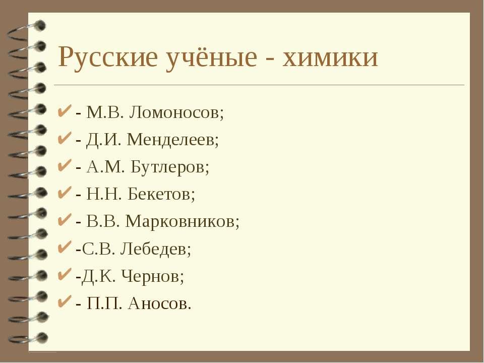 Русские учёные - химики - М.В. Ломоносов; - Д.И. Менделеев; - А.М. Бутлеров; ...
