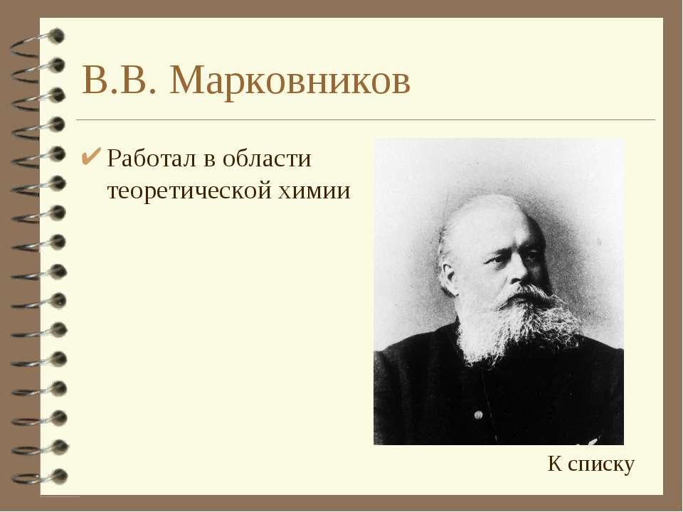 В.В. Марковников Работал в области теоретической химии К списку