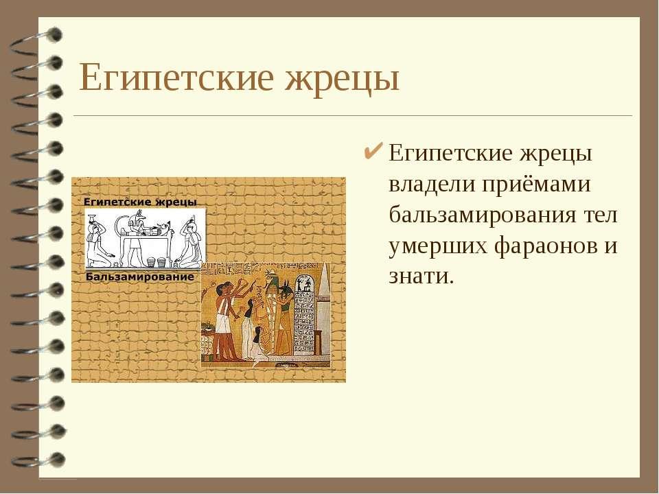 Египетские жрецы Египетские жрецы владели приёмами бальзамирования тел умерши...