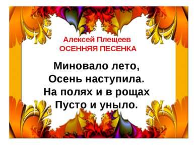 Алексей Плещеев ОСЕННЯЯ ПЕСЕНКА  Миновало лето, Осень наступила. На полях и...