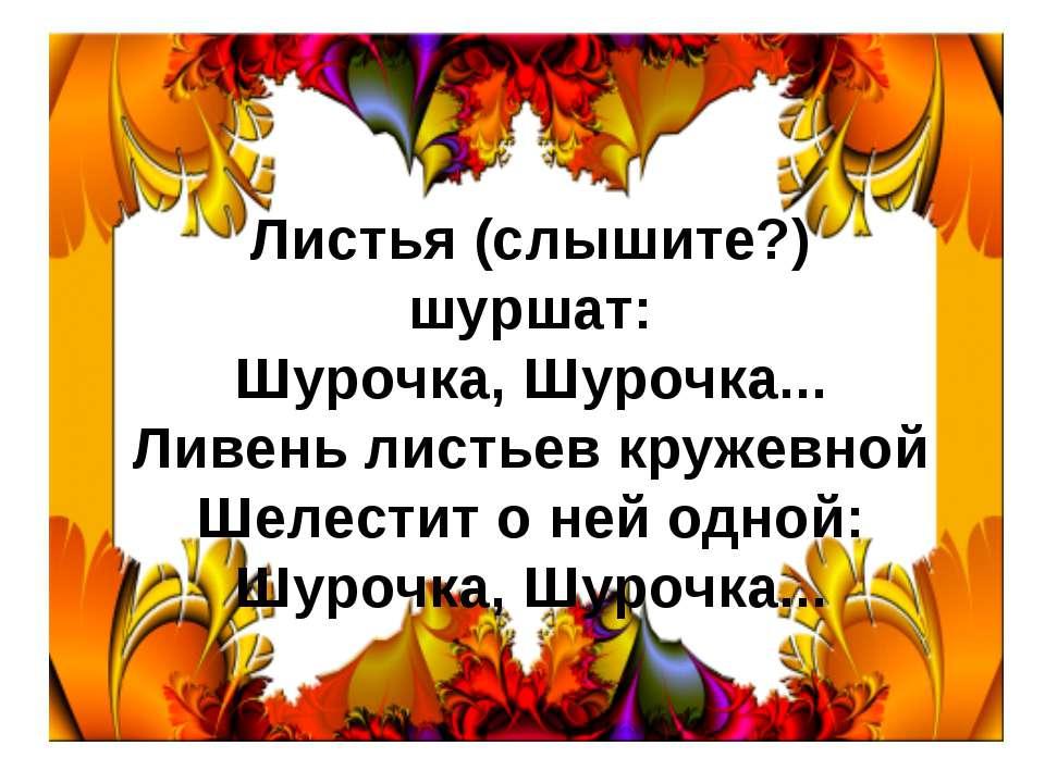 Листья (слышите?) шуршат: Шурочка, Шурочка... Ливень листьев кружевной Шелест...