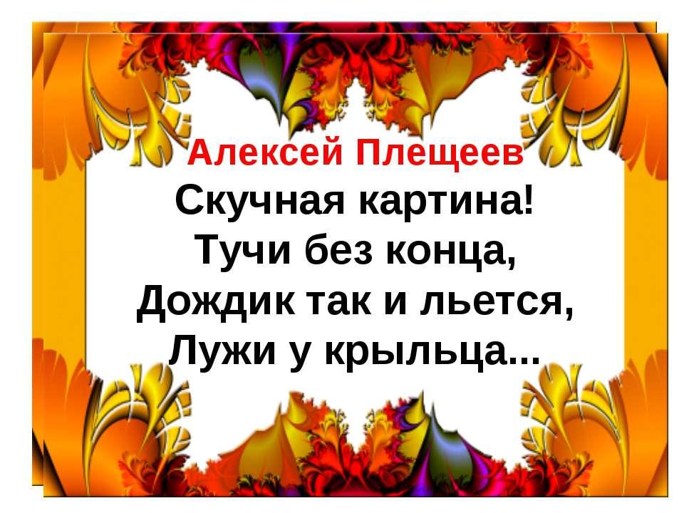 Алексей Плещеев Скучная картина! Тучи без конца, Дождик так и льется, Лужи у ...