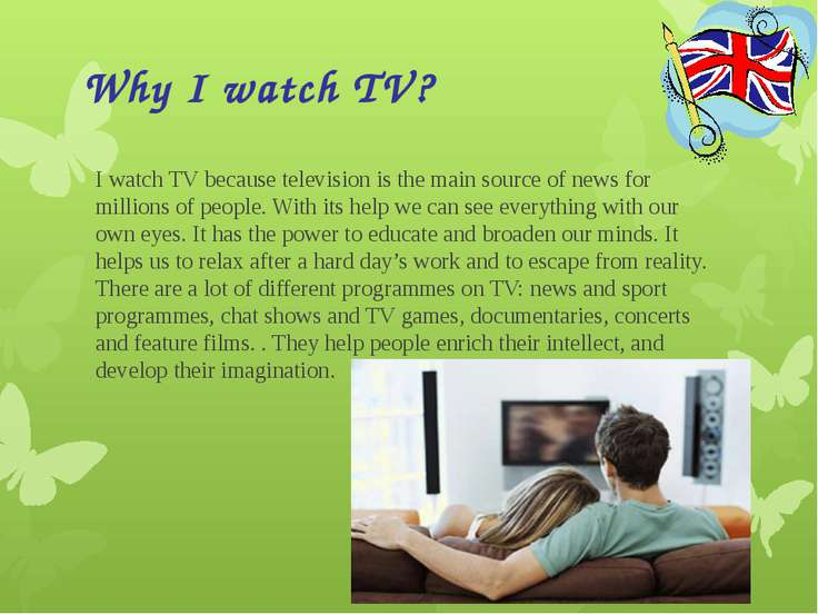 Why I watch TV? I watch TV because television is the main source of news for ...