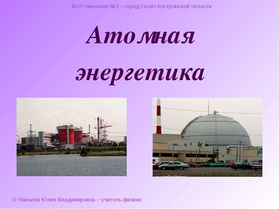 Атомная энергетика МОУ гимназия №1 – город Галич Костромской области © Наньев...