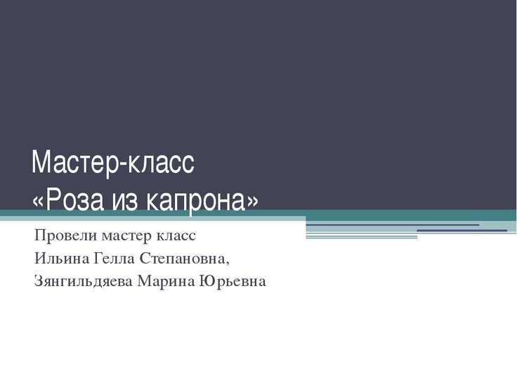 Мастер-класс «Роза из капрона» Провели мастер класс Ильина Гелла Степановна, ...