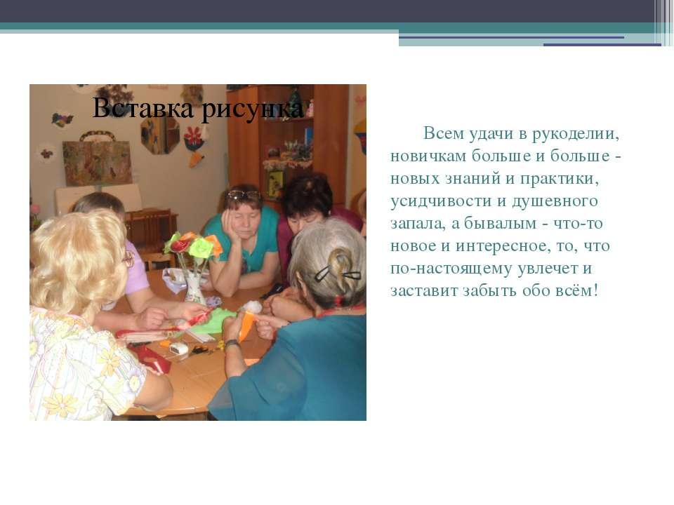 Всем удачи в рукоделии, новичкам больше и больше - новых знаний и практики, у...