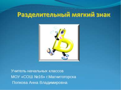 Учитель начальных классов МОУ «СОШ №16» г.Магнитогорска Попкова Анна Владимир...
