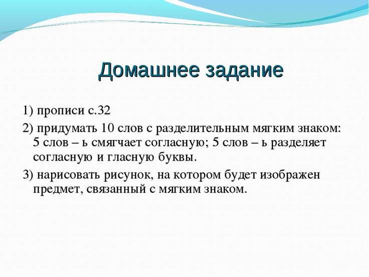 Домашнее задание 1) прописи с.32 2) придумать 10 слов с разделительным мягким...
