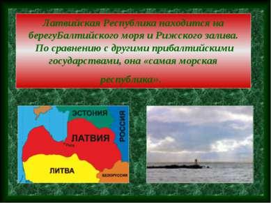 Латвийская Республика находится на берегуБалтийского моря и Рижского залива. ...