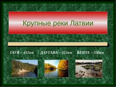 Крупные реки Латвии ГАУЯ – 452км ДАУГАВА – 352км ВЕНТА – 350км