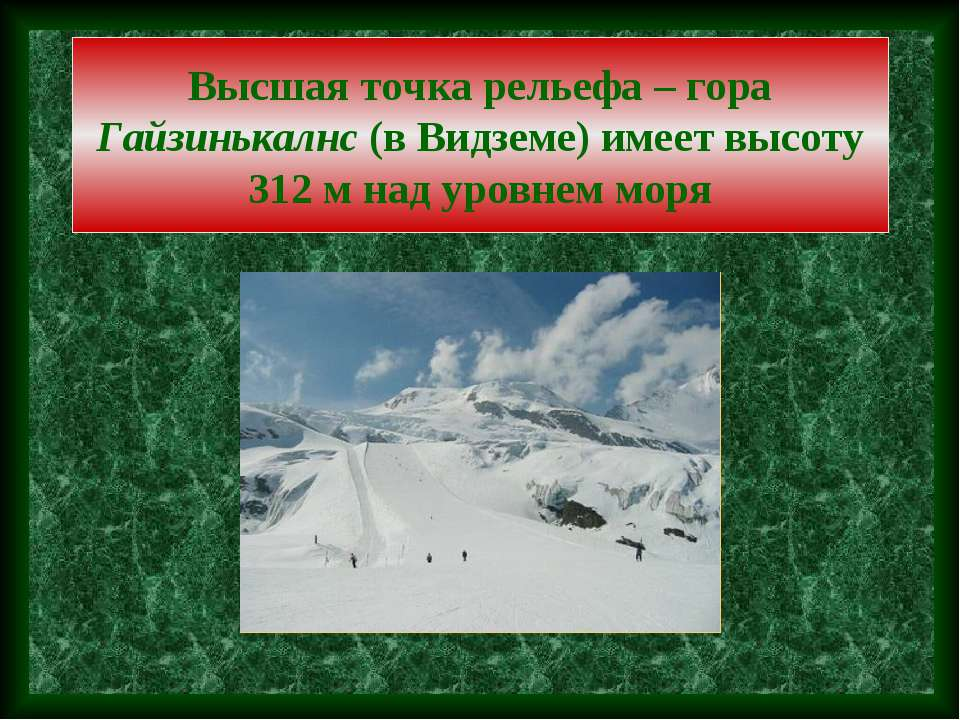 Высшая точка рельефа – гора Гайзинькалнс (в Видземе) имеет высоту 312 м над у...