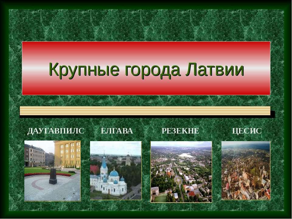 Крупные города Латвии ДАУГАВПИЛС ЕЛГАВА РЕЗЕКНЕ ЦЕСИС