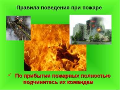 Правила поведения при пожаре По прибытии пожарных полностью подчинитесь их ко...