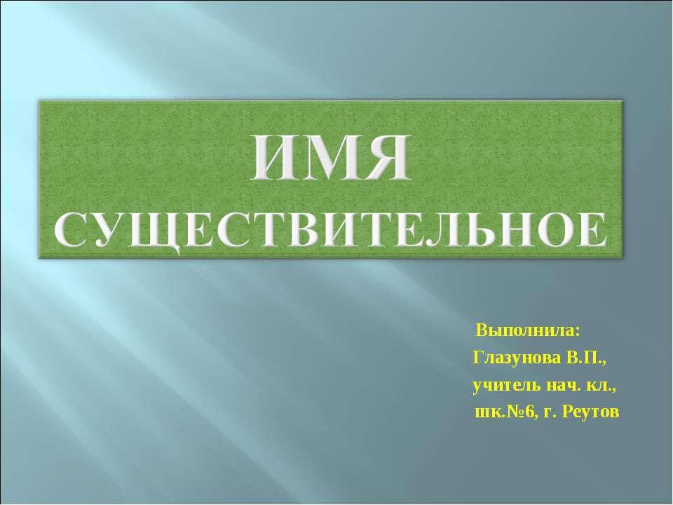 Выполнила: Глазунова В.П., учитель нач. кл., шк.№6, г. Реутов