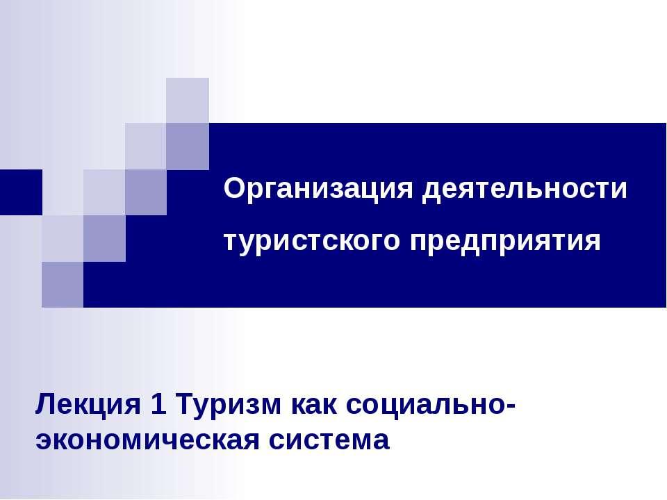 Организация деятельности туристского предприятия Лекция 1 Туризм как социальн...