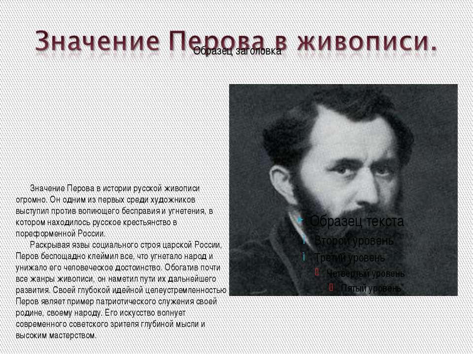 Значение Перова в истории русской живописи огромно. Он одним из первых среди ...
