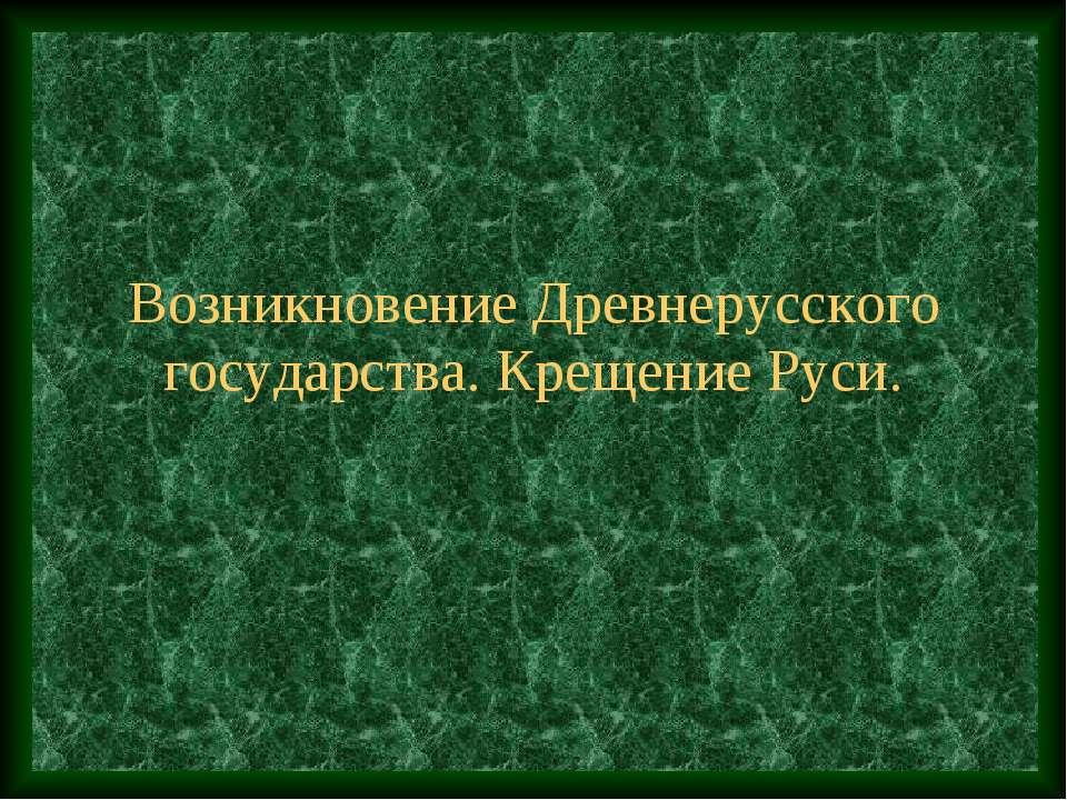 Возникновение Древнерусского государства. Крещение Руси.