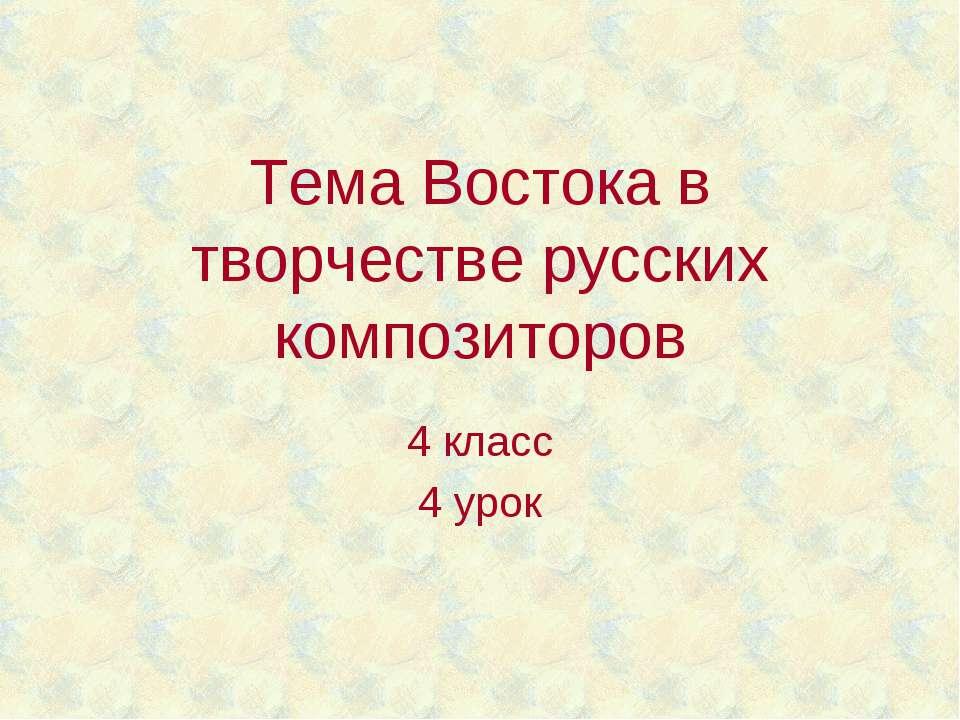 Тема Востока в творчестве русских композиторов 4 класс 4 урок