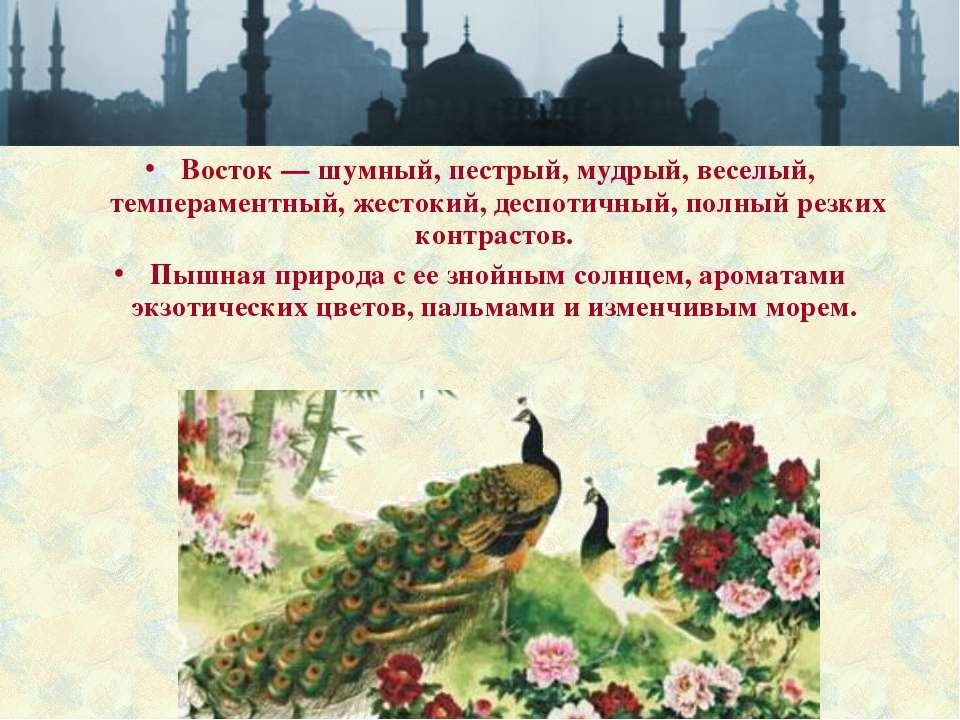 Восток — шумный, пестрый, мудрый, веселый, темпераментный, жестокий, деспотич...
