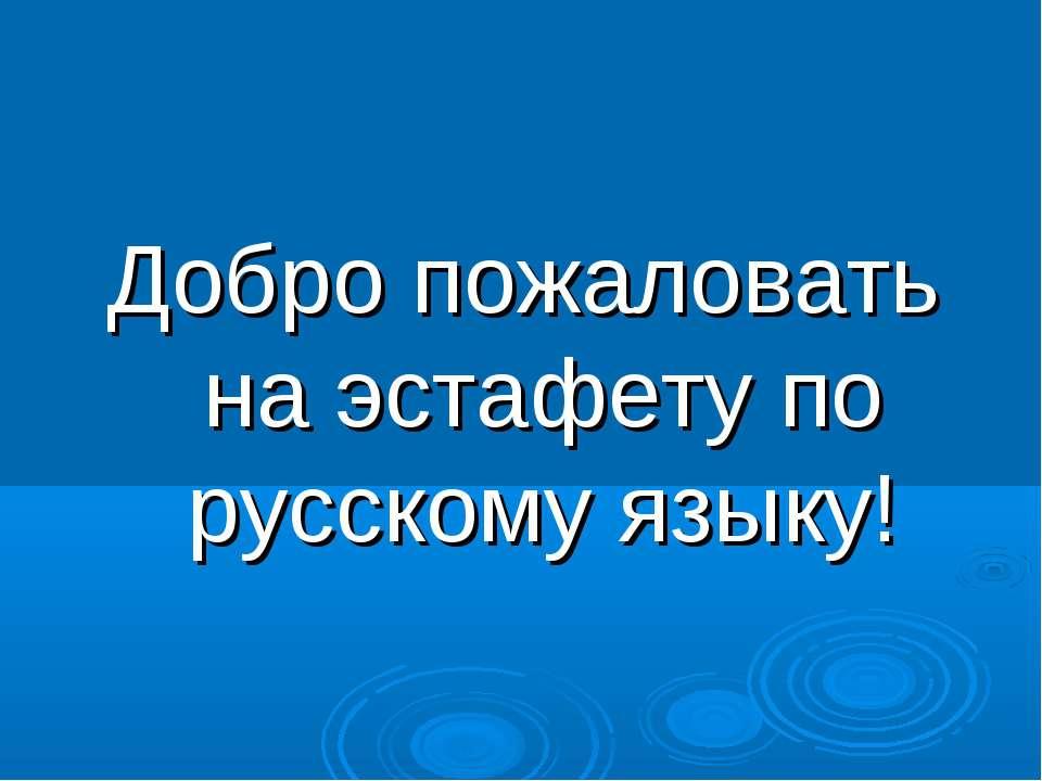 Добро пожаловать на эстафету по русскому языку!