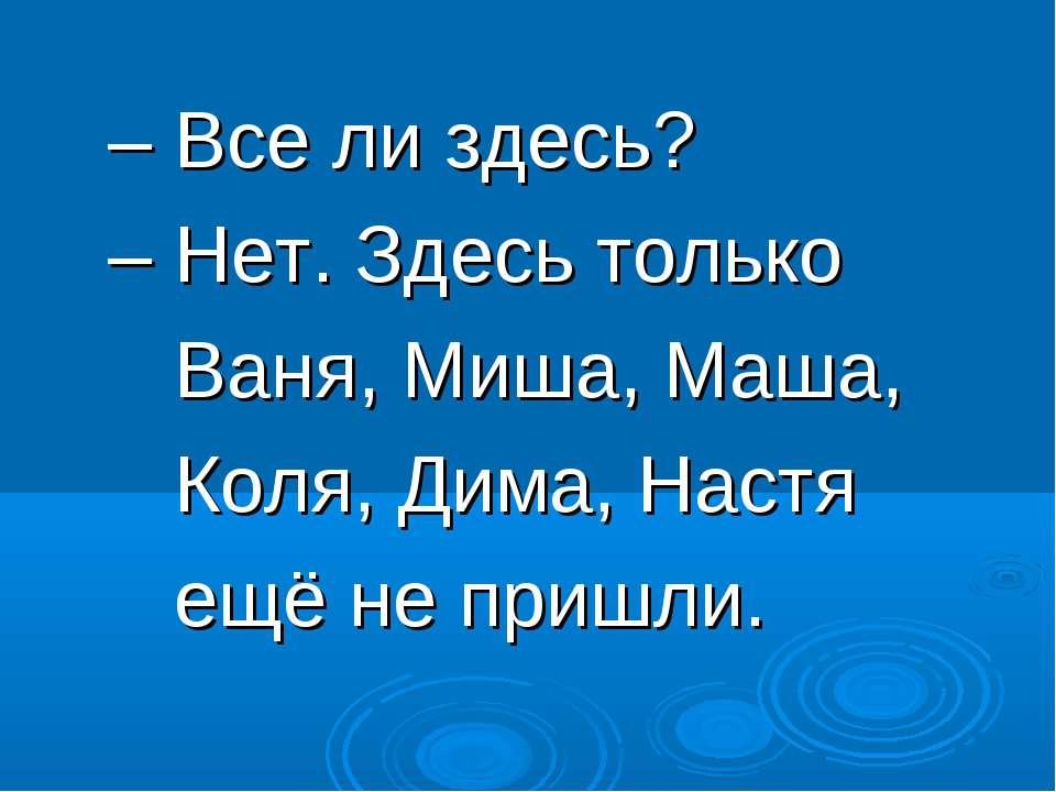 – Все ли здесь? – Нет. Здесь только Ваня, Миша, Маша, Коля, Дима, Настя ещё н...