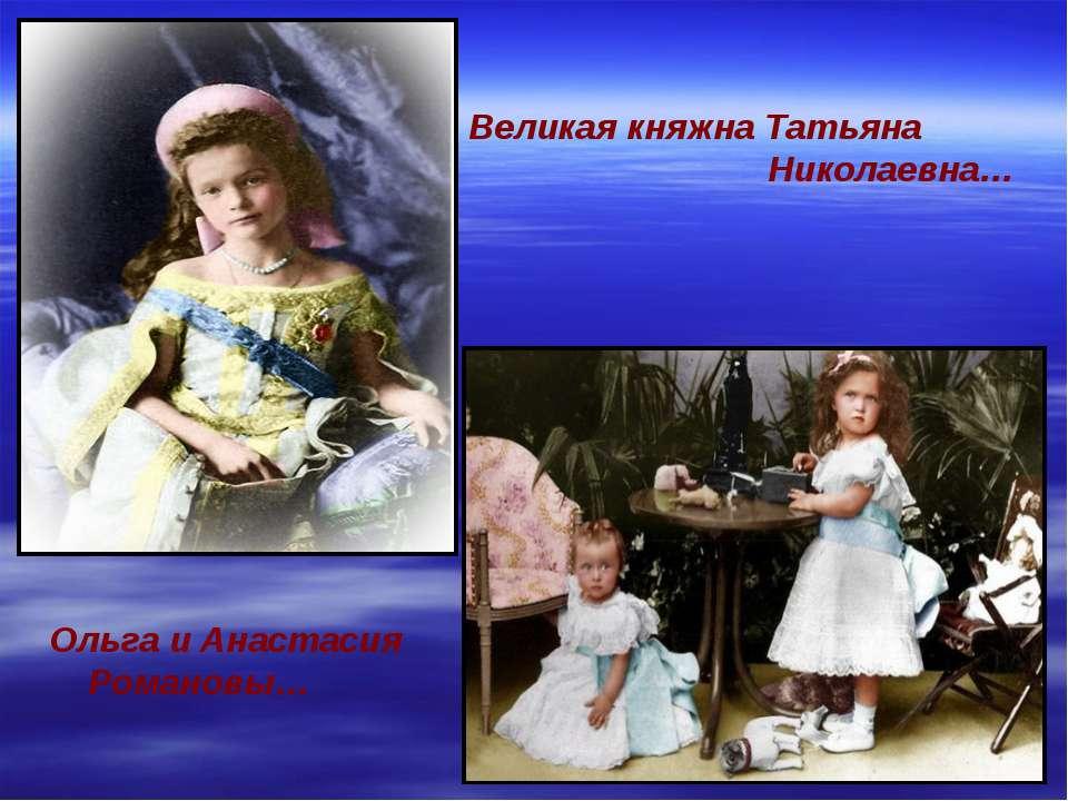 Великая княжна Татьяна Николаевна… Ольга и Анастасия Романовы…