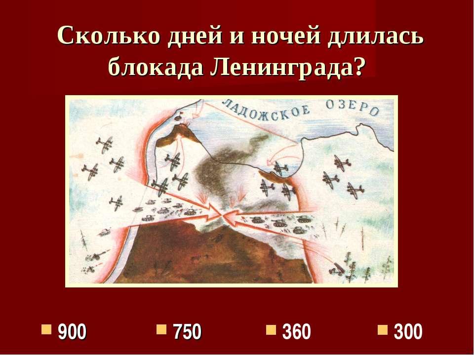 Сколько дней и ночей длилась блокада Ленинграда? 360 750 300 900