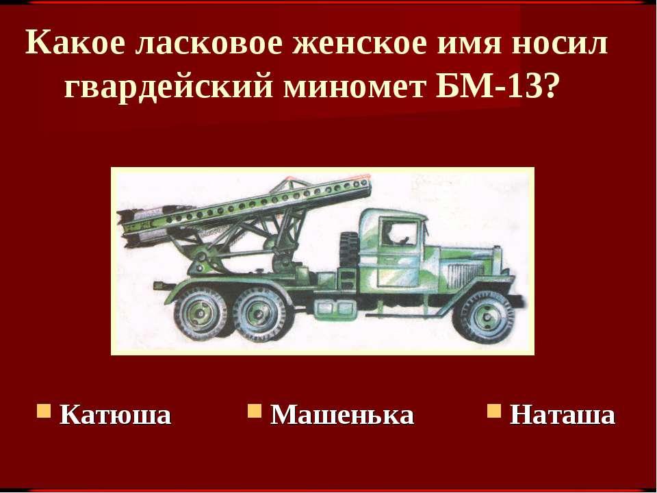 Какое ласковое женское имя носил гвардейский миномет БМ-13? Наташа Машенька К...