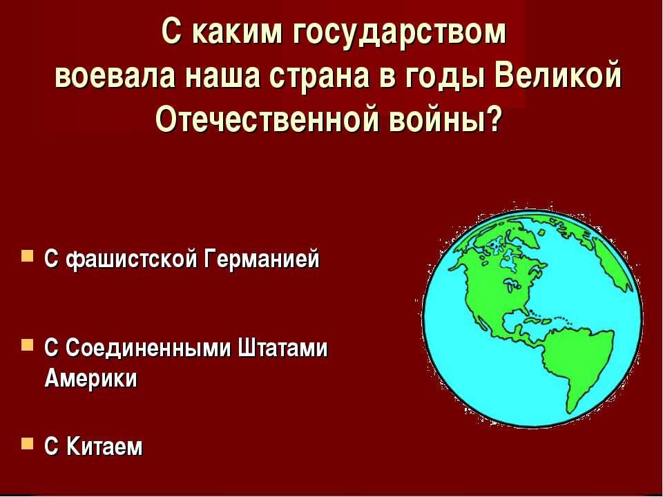 С каким государством воевала наша страна в годы Великой Отечественной войны? ...