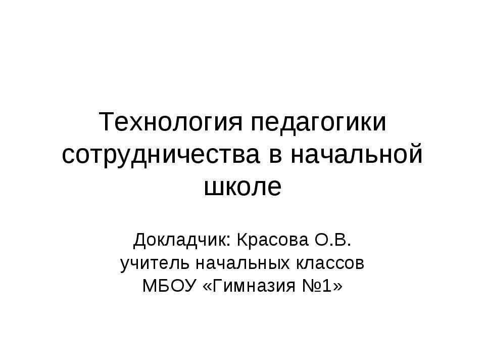 Технология педагогики сотрудничества в начальной школе Докладчик: Красова О.В...