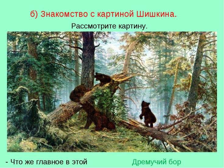 б) Знакомство с картиной Шишкина. Рассмотрите картину. - Что же главное в это...