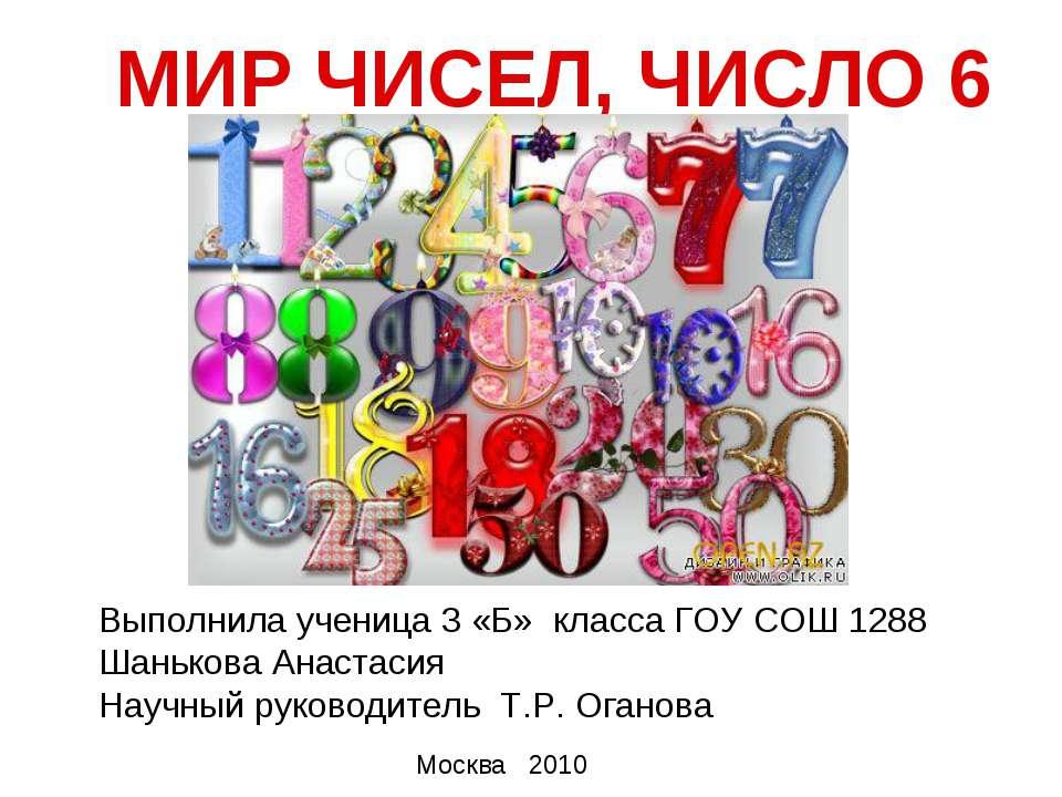 МИР ЧИСЕЛ, ЧИСЛО 6 Выполнила ученица 3 «Б» класса ГОУ СОШ 1288 Шанькова Анаст...