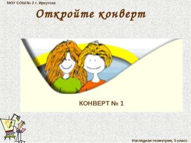МОУ СОШ № 2 г. Иркутска Наглядная геометрия, 5 класс КОНВЕРТ № 1 Откройте кон...