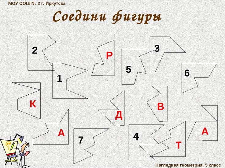 МОУ СОШ № 2 г. Иркутска Наглядная геометрия, 5 класс Соедини фигуры