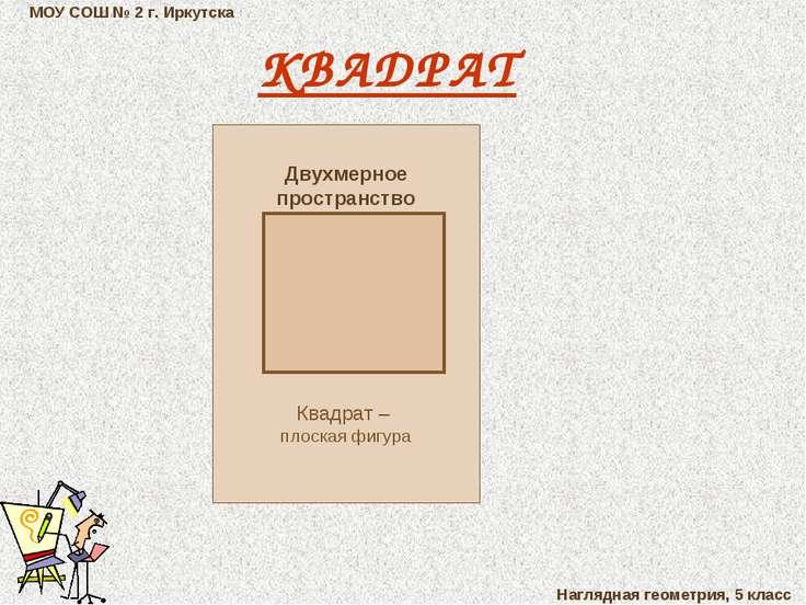 МОУ СОШ № 2 г. Иркутска Наглядная геометрия, 5 класс КВАДРАТ Двухмерное прост...
