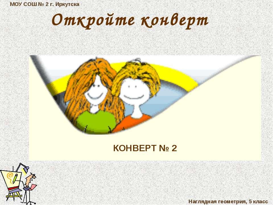 МОУ СОШ № 2 г. Иркутска Наглядная геометрия, 5 класс КОНВЕРТ № 2 Откройте кон...