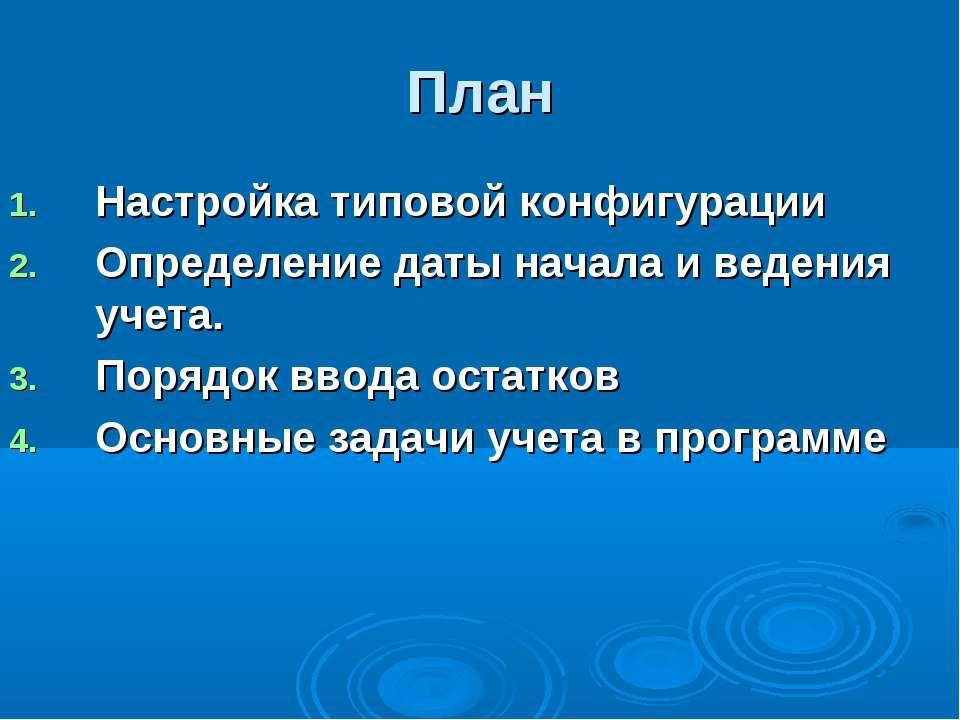 План Настройка типовой конфигурации Определение даты начала и ведения учета. ...