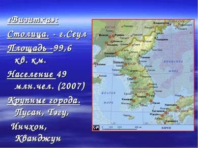 «Визитка»: Столица. - г.Сеул Площадь -99,6 кв. км. Население 49 млн.чел. (200...