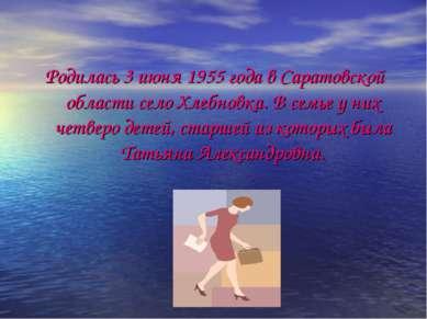Родилась 3 июня 1955 года в Саратовской области село Хлебновка. В семье у них...