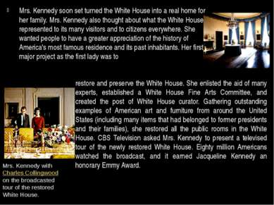 Mrs. Kennedy soon set turned the White House into a real home for her family....